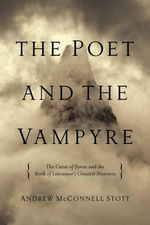 The Poet and the Vampyre : The Curse of Byron and the Birth of Literature's Greatest Monsters - Andrew McConnell Stott
