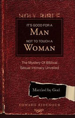 It's Good for a Man Not to Touch a Woman : The Mystery of Biblical Sexual Intimacy Unveiled - Edward Ridenour