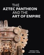 The Aztec Pantheon and the Art of Empire - John Pohl