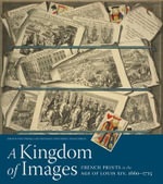 A Kingdom of Images : French Prints in the Age of Louis XIV, 1660-1715