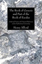The Book of Genesis and Part of the Book of Exodus : A Revised Version with Marginal References and an Explanatory Commentary - Henry Alford