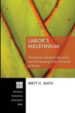 Labor's Millennium : Christianity, Industrial Education, and the Founding of the University of Illinois - Brett H Smith