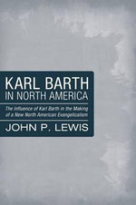 Karl Barth in North America : The Influence of Karl Barth in the Making of a New North American Evangelicalism - Professor John P Lewis