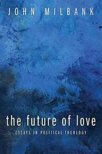 The Future of Love : Essays in Political Theology - John Milbank