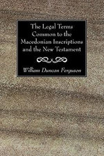 The Legal Terms Common to the Macedonian Inscriptions and the New Testament : A Symposium at Dumbarton Oaks, 11th and 12th Octob... - William Duncan Ferguson
