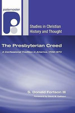 The Presbyterian Creed : A Confessional Tradition in America, 1729-1870 - S Donald Fortson, III
