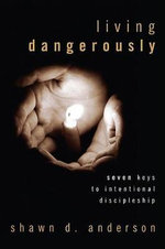 Living Dangerously : Seven Keys to Intentional Discipleship - Shawn D Anderson