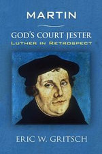 Martin - God's Court Jester : Luther in Retrospect - Eric W Gritsch