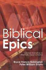 Biblical Epics : Sacred Narrative in the Hollywood Cinema - Bruce Francis Babington