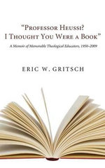 Professor Heussi? I Thought You Were a Book : A Memoir of Memorable Theological Educators, 1950-2009 - Eric W Gritsch