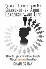 Things I Learned from My Grandmother about Leadership and Life : (How to Light a Fire Under People Without Burning Them Out) - Charles Ray