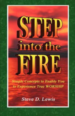 Step Into the Fire : Simple Concepts to Enable You to Experience True Worship - Steve D Lewis