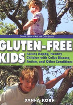 Gluten-Free Kids : Raising Happy, Healthy Children with Celiac Disease, Autism & Other Conditions - Danna Korn