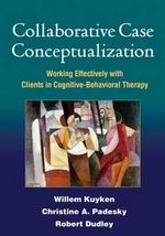 Collaborative Case Conceptualization : Working Effectively with Clients in Cognitive-Behavioral Therapy - Willem Kuyken