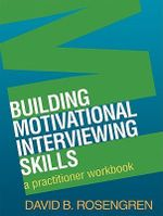 Building Motivational Interviewing Skills : A Practitioner Workbook - David B. Rosengren