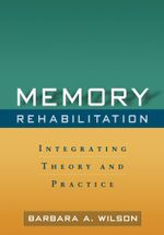 Memory Rehabilitation : Integrating Theory and Practice - Barbara A. Wilson