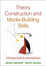 Theory Construction and Model-Building Skills : A Practical Guide for Social Scientists - James Jaccard