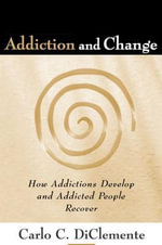 Addiction and Change : How Addictions Develop and Addicted People Recover - Carlo C. DiClemente