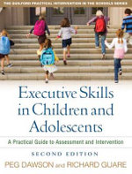 Executive Skills in Children and Adolescents : A Practical Guide to Assessment and Intervention - Peg Dawson