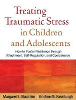 Treating Traumatic Stress in Children and Adolescents : How to Foster Resilience Through Attachment, Self-Regulation, and Competency - Margaret E. Blaustein