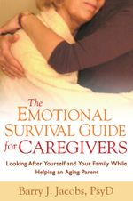 The Emotional Survival Guide for Caregivers : Looking After Yourself and Your Family While Helping an Aging Parent - Barry J. Jacobs