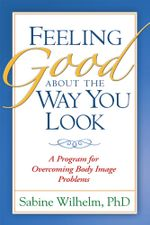 Feeling Good about the Way You Look : A Program for Overcoming Body Image Problems - Sabine Wilhelm