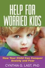 Help for Worried Kids : How Your Child Can Conquer Anxiety and Fear - Cynthia G. Last