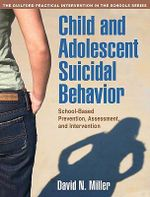 Child and Adolescent Suicidal Behavior : School-Based Prevention, Assessment, and Intervention :  School-Based Prevention, Assessment, and Intervention - David N. Miller