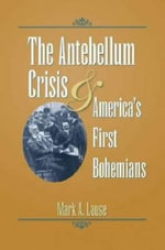 The Antebellum Crisis and America's First Bohemians : Civil War in the North Series - Mark A. Lause