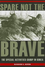 Spare Not the Brave : The Special Activities Group in Korea - Richard L. Kiper
