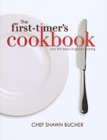 The First-Timer's Cookbook : Principles, Techniques & Hidden Secrets of the Pros You Can Use to Cook Anything! - Shawn Bucher