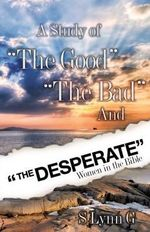 A Study of the Good the Bad and the Desperate Women in the Bible - S Lynn G