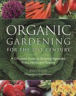 Organic Gardening for the 21st Century : A Complete Guide to Growing Vegetables, Fruits, Herbs, and Flowers - John Fedor