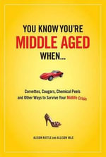 You Know You're Middle-Aged When... : Corvettes, Cougars, Chemical Peels, and Other Ways to Survive Your Midlife Crisis - Alison Rattle