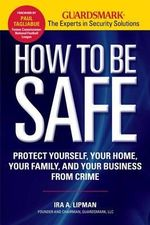 How to Be Safe : Protect Yourself, Your Home, Your Family, and Your Business from Crime - Ira A Lipman