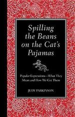 Spilling the Beans on the Cat's Pajamas : Popular Expressions - What They Mean and How We Got Them - Judy Parkinson