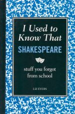I Used to Know That : Shakespeare : Stuff You Forgot from School - Liz Evers