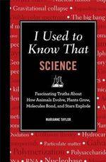 I Used to Know That : Science : I Used to Know That : Fascinating Truths about How Animals Evolve, Plants Grow, Brains Work, Molecules Bond, and Stars Explode - Marianne Taylor