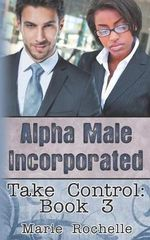 Alpha Male Incorporated : Take Control - Marie Rochelle