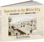 Spectacle in the White City : The Chicago 1893 World's Fair - Stanley Appelbaum