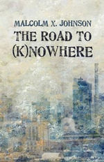 The Road to (K)Nowhere - Malcolm X Johnson