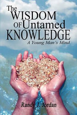 The Wisdom of Untamed Knowledge : A Young Man's Mind - Randy J Jordan