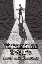 Titanium Tears : Light and Shadows - A D Maternowski