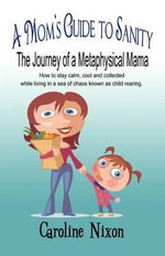 A Mom's Guide to Sanity : The Journey of a Metaphysical Mama: How to Stay Calm, Cool and Collected While Living in a Sea of Chaos Known as Child Rearing. - Caroline Nixon