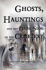 Ghosts, Hauntings, and the Dark Side of the Cemetery - Gregory Branson-Trent