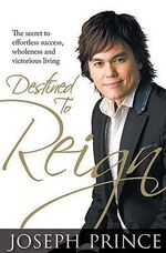 Destined to Reign : The Secret to Effortless Success, Wholeness and Victorious Living - Joseph Prince