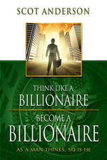 Think Like a Billionaire, Become a Billionaire : As a Man Thinks, So Is He - Scot Anderson