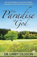 Paradise of God : Discover the Biblical Truth about Heaven and Unlock the Mystery of Life After Death - Dr Larry Ollison