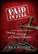 Paid in Full : An In-Depth Look at the Defining Moments of Christ's Passion - Rick Renner