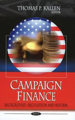 Campaign Finance : Background, Regulation and Reform : Why Our Election System is Failing and How to Fix ... - Thomas P. Kallen